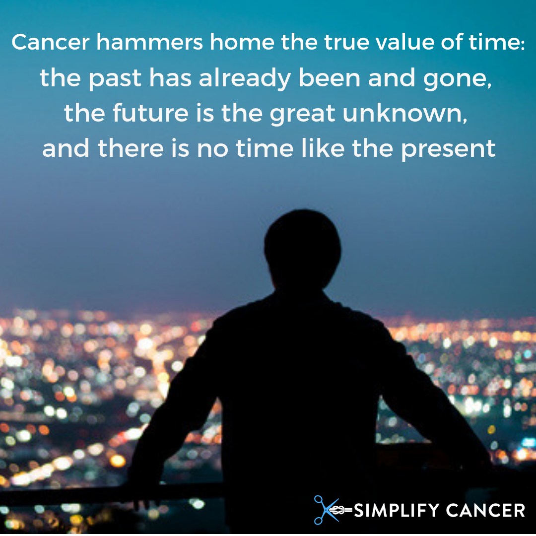 Cancer hammers home the true value of time - the past has already been and gone, the future is the great unknown, and there is no time like the present