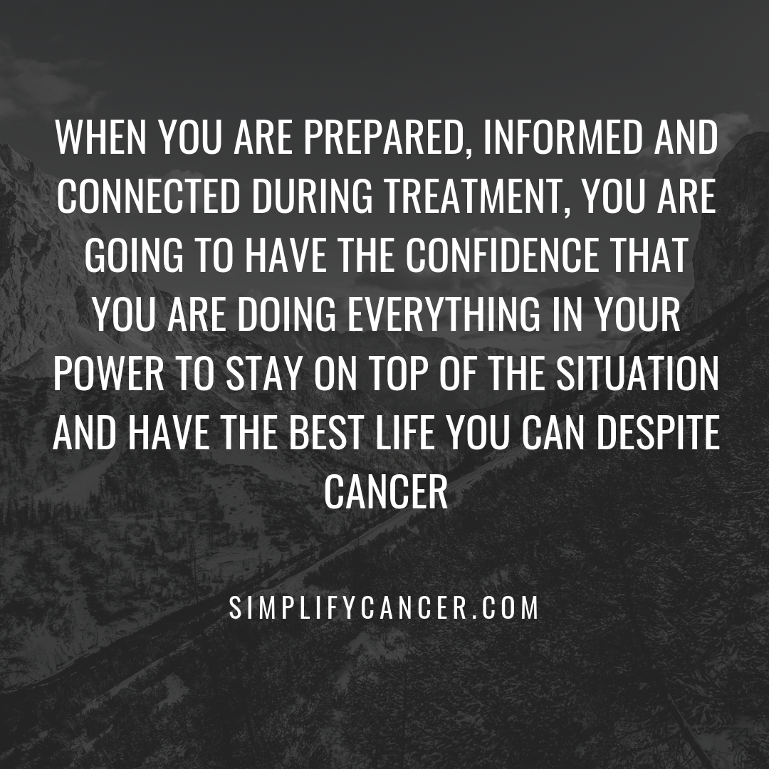 When you are prepared, informed and connected during treatment, you are going to have the confidence that you are doing everything in your power to stay on top of the situation and have the best life you can despite cancer