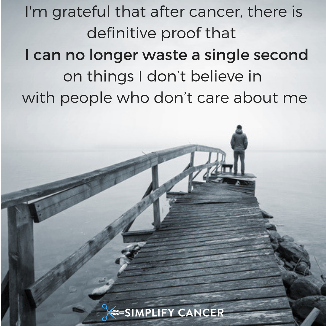 I'm grateful that after cancer, there is definitive proof that I can no longer waste a single second on things I don't believe in with people who don't care about me