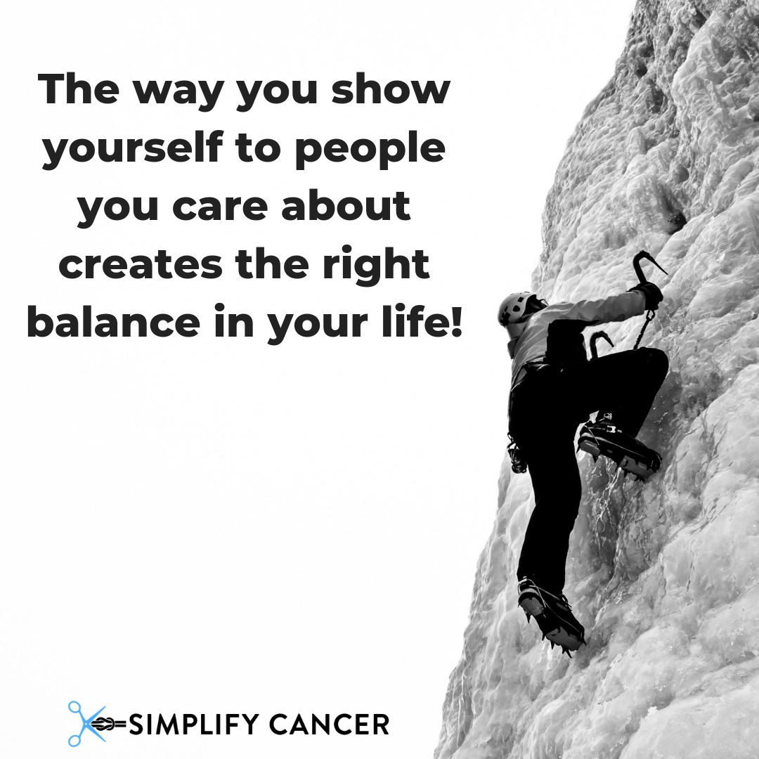 The way you show yourself to people you care about creates the right balance in your life