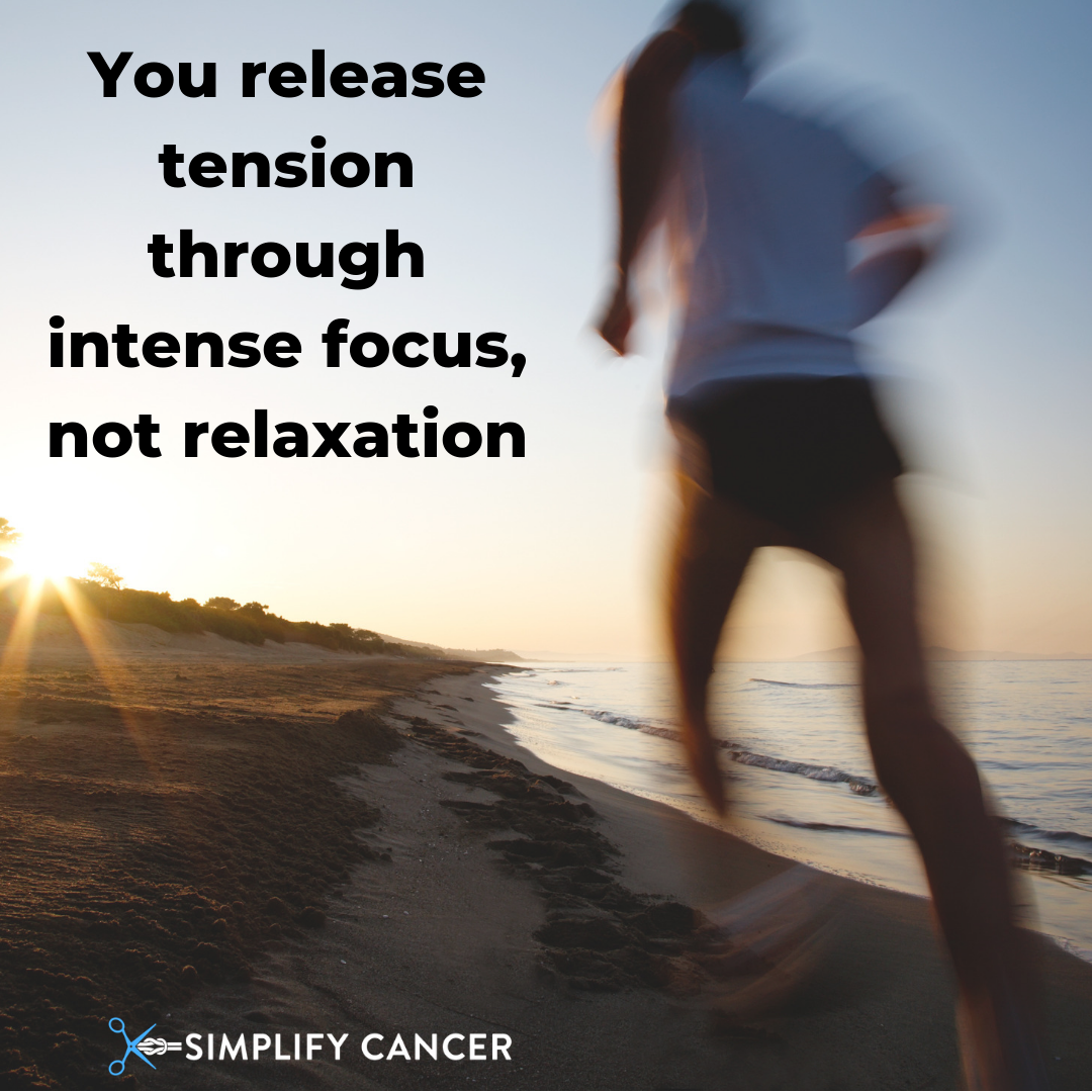 You release tension through intense focus not relaxation